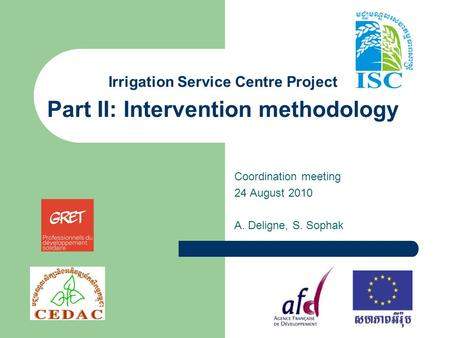 Irrigation Service Centre Project Part II: Intervention methodology Coordination meeting 24 August 2010 A. Deligne, S. Sophak.