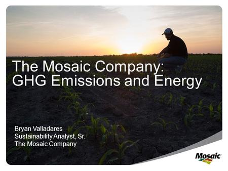The Mosaic Company: GHG Emissions and Energy Bryan Valladares Sustainability Analyst, Sr. The Mosaic Company.