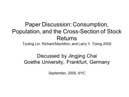 Paper Discussion: Consumption, Population, and the Cross-Section of Stock Returns Tzuling Lin, Richard MacMinn, and Larry Y. Tzeng 2009 Discussed by Jingjing.