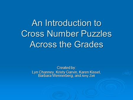 An Introduction to Cross Number Puzzles Across the Grades Created by: Lyn Channey, Kristy Garvin, Karen Kissel, Barbara Wennerberg, and Amy Zell.