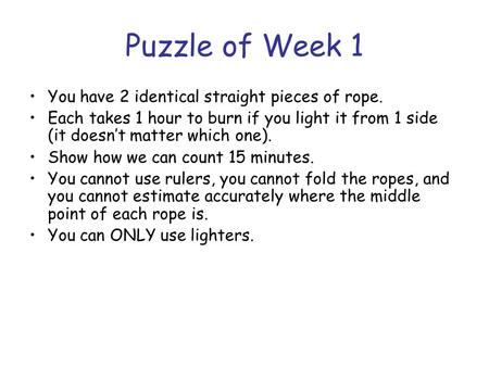 Puzzle of Week 1 You have 2 identical straight pieces of rope. Each takes 1 hour to burn if you light it from 1 side (it doesn't matter which one). Show.