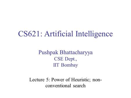CS621: Artificial Intelligence Pushpak Bhattacharyya CSE Dept., IIT Bombay Lecture 5: Power of Heuristic; non- conventional search.