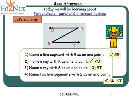 CONFIDENTIAL1 Good Afternoon! Today we will be learning about Perpendicular, parallel & intersecting lines Let's warm up : 1) Name a line segment with.