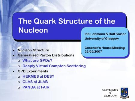 The Quark Structure of the Nucleon Inti Lehmann & Ralf Kaiser University of Glasgow Cosener's House Meeting 23/05/2007 Nucleon Structure Generalised Parton.