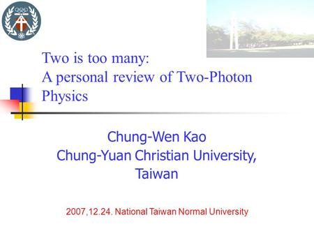 Chung-Wen Kao Chung-Yuan Christian University, Taiwan 2007,12.24. National Taiwan Normal University Two is too many: A personal review of Two-Photon Physics.
