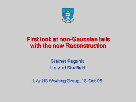 First look at non-Gaussian tails with the new Reconstruction Stathes Paganis Univ. of Sheffield LAr-H8 Working Group, 18-Oct-05.