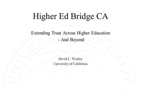 Higher Ed Bridge CA Extending Trust Across Higher Education - And Beyond David L. Wasley University of California.