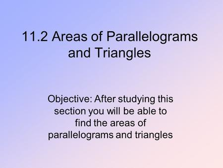 11.2 Areas of Parallelograms and Triangles Objective: After studying this section you will be able to find the areas of parallelograms and triangles.