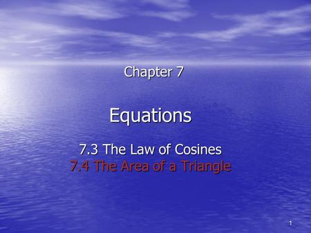 1 Equations 7.3 The Law of Cosines 7.4 The Area of a Triangle Chapter 7.