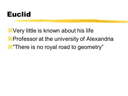 "Euclid zVery little is known about his life zProfessor at the university of Alexandria z""There is no royal road to geometry"""
