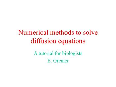 Numerical methods to solve diffusion equations A tutorial for biologists E. Grenier.