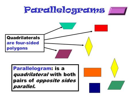 Parallelograms Quadrilaterals are four-sided polygons Parallelogram: is a quadrilateral with both pairs of opposite sides parallel.