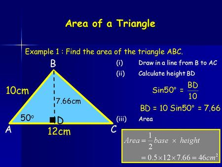 Area of a Triangle A B 12cm C 10cm Example 1 : Find the area of the triangle ABC. 50 o (i)Draw in a line from B to AC (ii)Calculate height BD D (iii)Area.