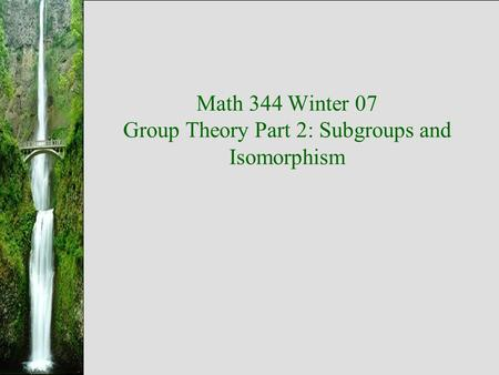 Math 344 Winter 07 Group Theory Part 2: Subgroups and Isomorphism