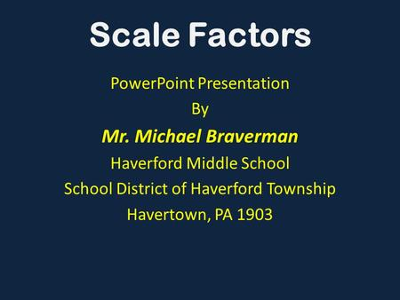 PowerPoint Presentation By Mr. Michael Braverman Haverford Middle School School District of Haverford Township Havertown, PA 1903 Scale Factors.