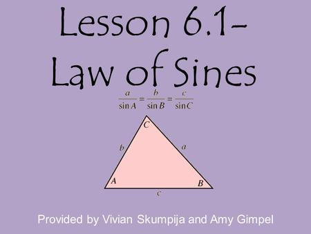 Lesson 6.1- Law of Sines Provided by Vivian Skumpija and Amy Gimpel.