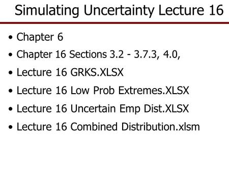 Chapter 6 Chapter 16 Sections 3.2 - 3.7.3, 4.0, Lecture 16 GRKS.XLSX Lecture 16 Low Prob Extremes.XLSX Lecture 16 Uncertain Emp Dist.XLSX Lecture 16 Combined.