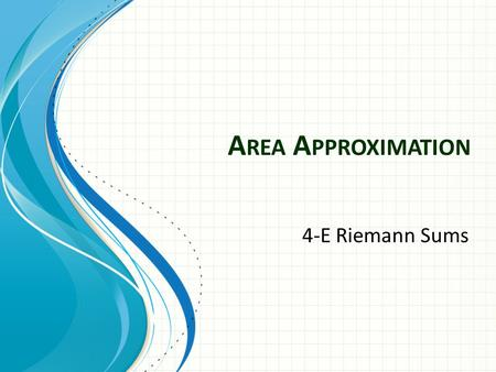 A REA A PPROXIMATION 4-E Riemann Sums. Exact Area Use geometric shapes such as rectangles, circles, trapezoids, triangles etc… rectangle triangle parallelogram.