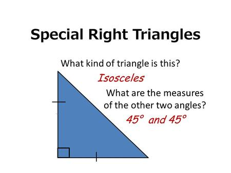 Special Right Triangles What kind of triangle is this? Isosceles What are the measures of the other two angles? 45° and 45°