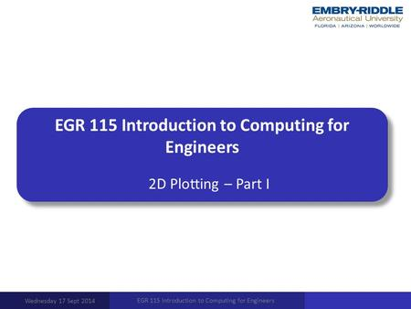EGR 115 Introduction to Computing for Engineers 2D Plotting – Part I Wednesday 17 Sept 2014 EGR 115 Introduction to Computing for Engineers.