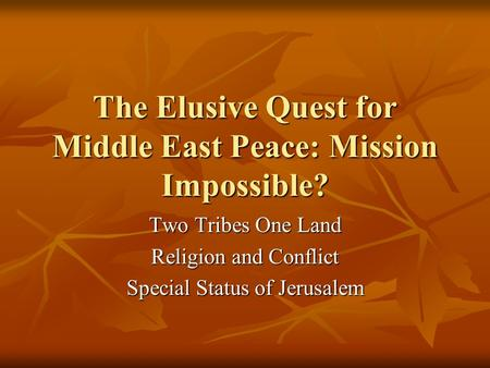 The Elusive Quest for Middle East Peace: Mission Impossible? Two Tribes One Land Religion and Conflict Special Status of Jerusalem.