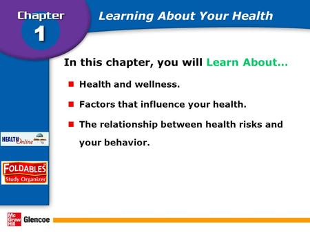 In this chapter, you will Learn About… Health and wellness. Factors that influence your health. The relationship between health risks and your behavior.