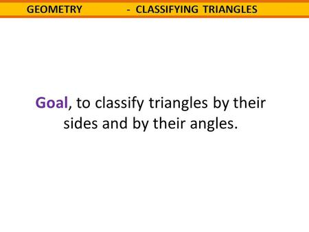 Goal, to classify triangles by their sides and by their angles.