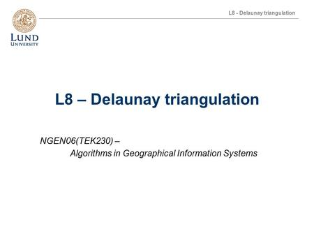 L8 - Delaunay triangulation L8 – Delaunay triangulation NGEN06(TEK230) – Algorithms in Geographical Information Systems.