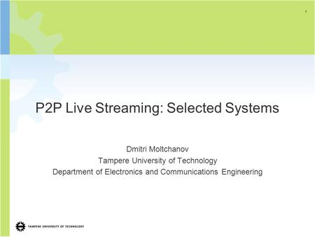 P2P Live Streaming: Selected Systems Dmitri Moltchanov Tampere University of Technology Department of Electronics and Communications Engineering 1.