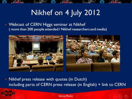 Webcast of CERN Higgs seminar at Nikhef ( more than 200 people attended / Nikhef researchers and media) Nikhef press release with quotes (in Dutch) including.