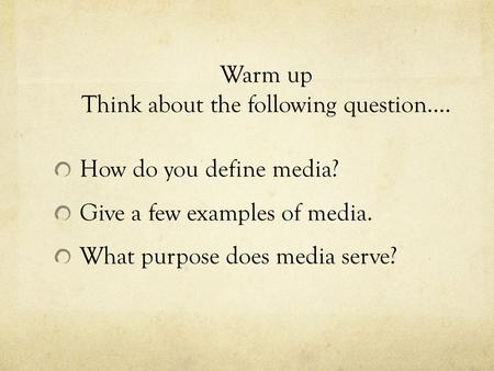 Warm up Think about the following question…. How do you define media? Give a few examples of media. What purpose does media serve?