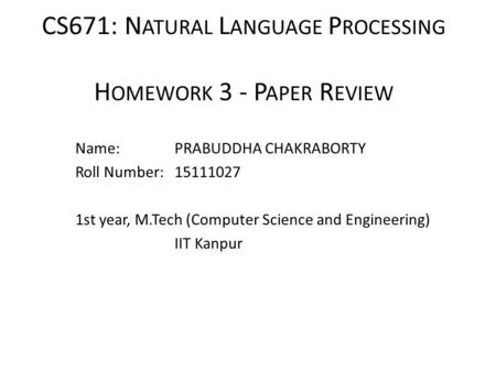 CS671: N ATURAL L ANGUAGE P ROCESSING H OMEWORK 3 - P APER R EVIEW Name: PRABUDDHA CHAKRABORTY Roll Number: 15111027 1st year, M.Tech (Computer Science.