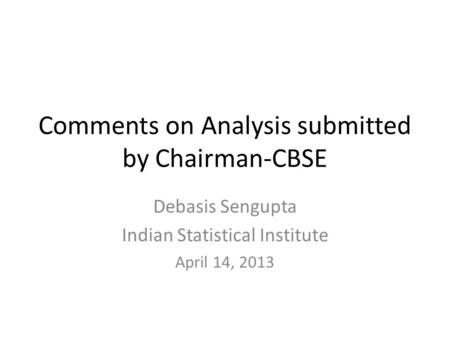 Comments on Analysis submitted by Chairman-CBSE Debasis Sengupta Indian Statistical Institute April 14, 2013.