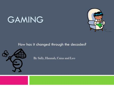 GAMING How has it changed through the decades? By Sally, Hannah, Caius and Leo.