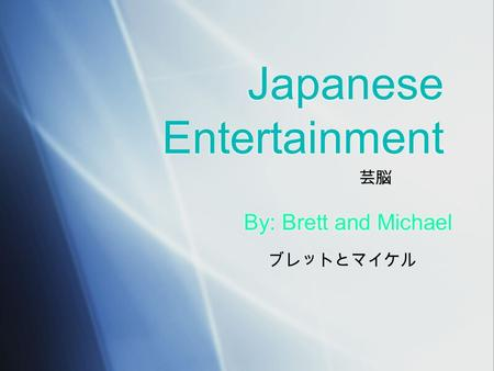 Japanese Entertainment By: Brett and Michael By: Brett and Michael ブレットとマイケル 芸脳.