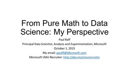 From Pure Math to Data Science: My Perspective Paul Raff Principal Data Scientist, Analysis and Experimentation, Microsoft October 1, 2015 My