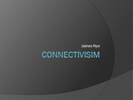 James Nye. Connectivism Connectivism learning is a process that is external to the learner and is based on making connections between items. This learning.