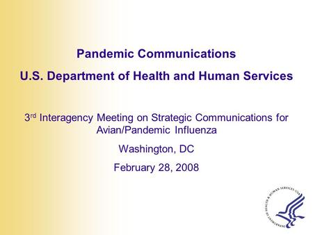 Pandemic Communications U.S. Department of Health and Human Services 3 rd Interagency Meeting on Strategic Communications for Avian/Pandemic Influenza.