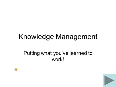 Knowledge Management Putting what you've learned to work!