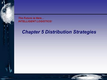 The Future is Here… INTELLIGENT LOGISTICS! Chapter 5 Distribution Strategies.