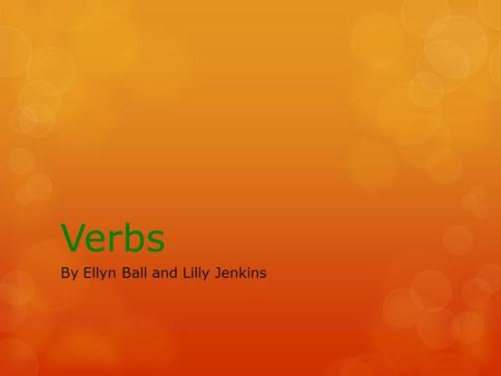 Verbs By Ellyn Ball and Lilly Jenkins. Verbs  Who can recall what a verb does?
