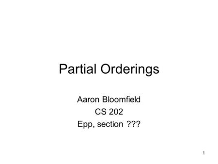 1 Partial Orderings Aaron Bloomfield CS 202 Epp, section ???