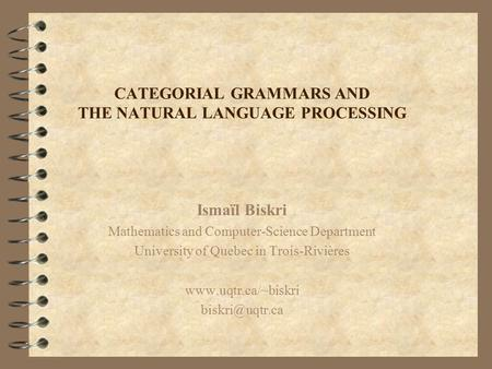 CATEGORIAL GRAMMARS AND THE NATURAL LANGUAGE PROCESSING Ismaïl Biskri Mathematics and Computer-Science Department University of Quebec in Trois-Rivières.