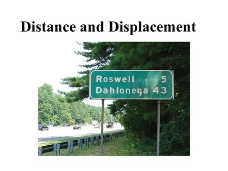 Distance and Displacement. Scalar quantities: Have magnitude (size) but no direction. Examples: distance (10m) time (6 s) speed (12.3 km/h)