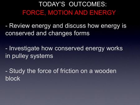 - Review energy and discuss how energy is conserved and changes forms - Investigate how conserved energy works in pulley systems - Study the force of friction.