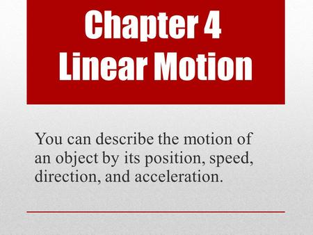 Chapter 4 Linear Motion You can describe the motion of an object by its position, speed, direction, and acceleration.
