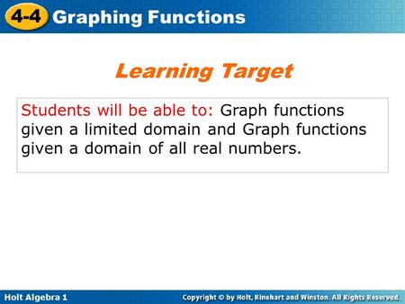 Holt Algebra 1 4-4 Graphing Functions Students will be able to: Graph functions given a limited domain and Graph functions given a domain of all real numbers.