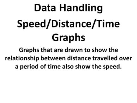 Data Handling Speed/Distance/Time Graphs Graphs that are drawn to show the relationship between distance travelled over a period of time also show the.