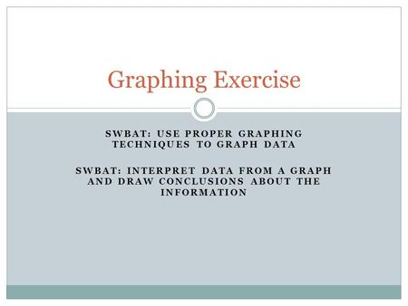 SWBAT: USE PROPER GRAPHING TECHNIQUES TO GRAPH DATA SWBAT: INTERPRET DATA FROM A GRAPH AND DRAW CONCLUSIONS ABOUT THE INFORMATION Graphing Exercise.