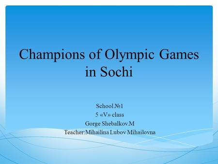 Champions of Olympic Games in Sochi School №1 5 «V» class Gorge Shebalkov.M Teacher:Mihailina Lubov Mihailovna.